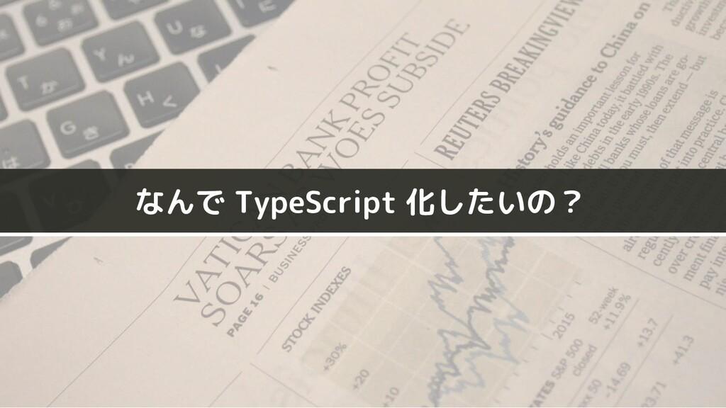 なんで TypeScript 化したいの?