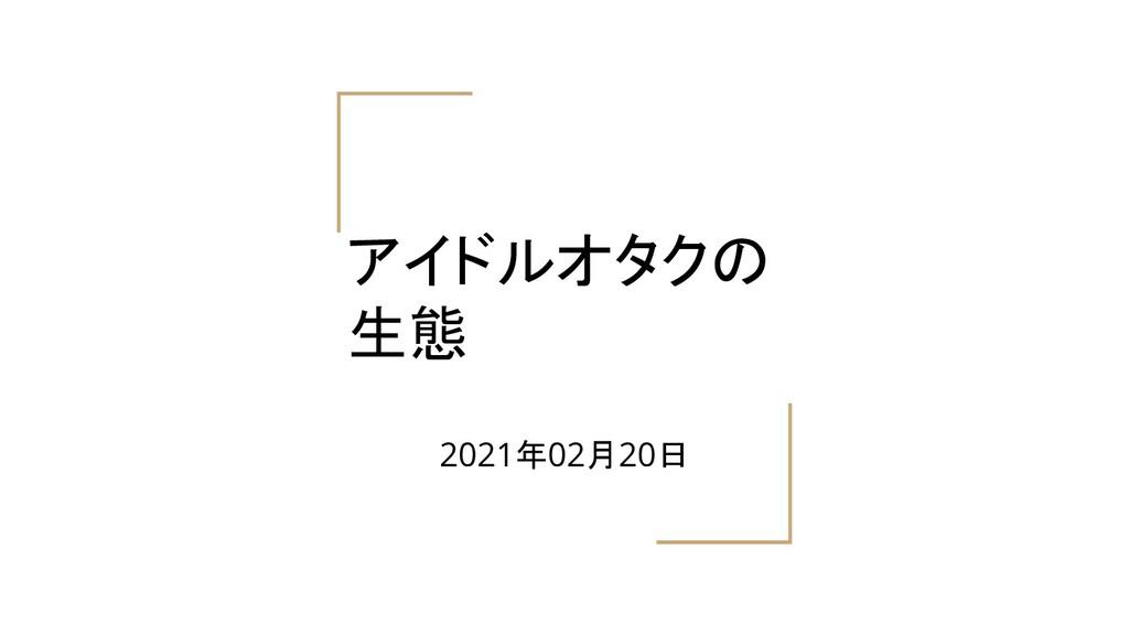 アイドルオタクの 生態 2021年02月20日