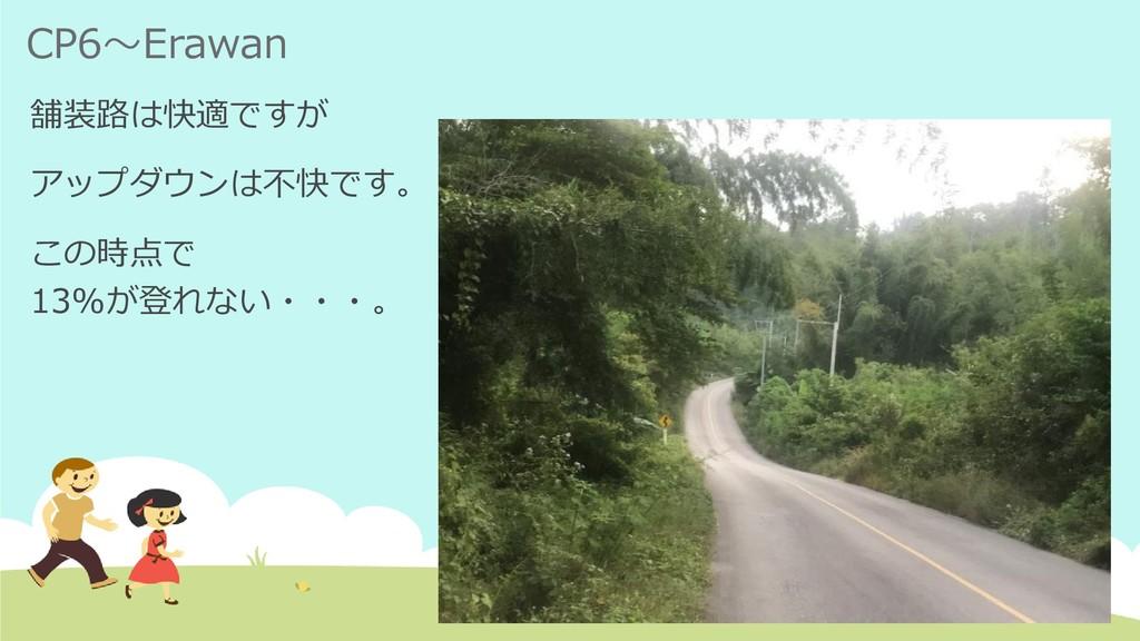 CP6~Erawan 舗装路は快適ですが アップダウンは不快です。 この時点で 13%が登れな...