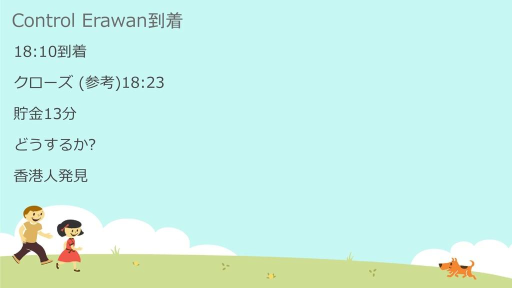 Control Erawan到着 18:10到着 クローズ (参考)18:23 貯金13分 ど...