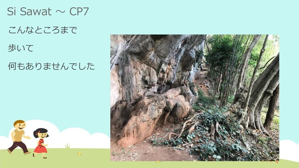 Si Sawat ~ CP7 こんなところまで 歩いて 何もありませんでした