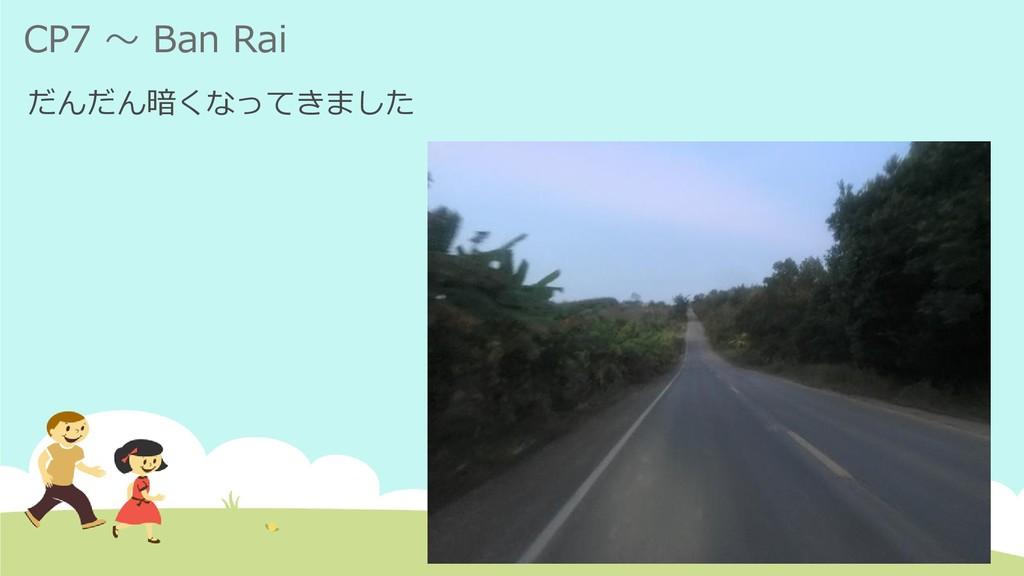 CP7 ~ Ban Rai だんだん暗くなってきました