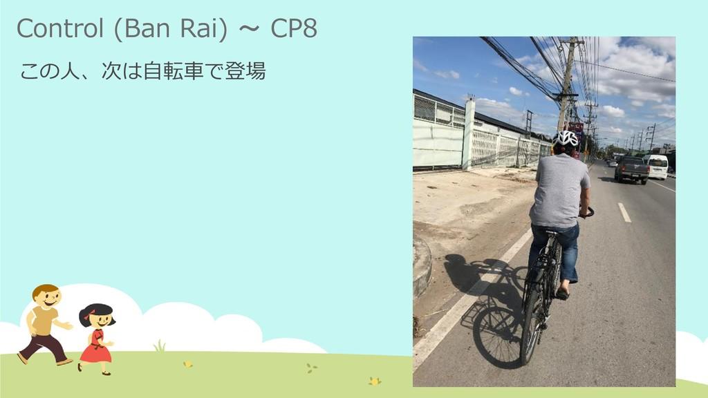 Control (Ban Rai) ~ CP8 この人、次は自転車で登場
