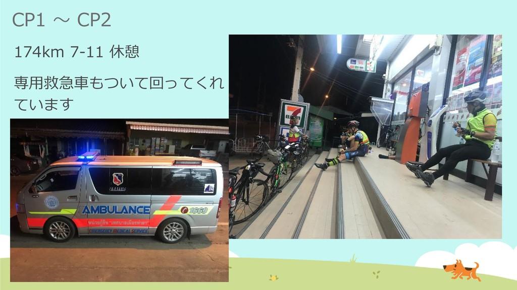 CP1 ~ CP2 174km 7-11 休憩 専用救急車もついて回ってくれ ています