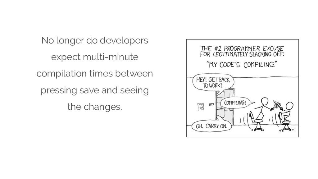 No longer do developers expect multi-minute com...