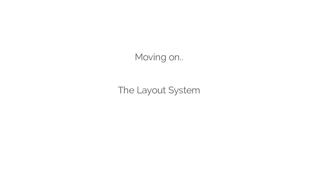 Moving on.. The Layout System