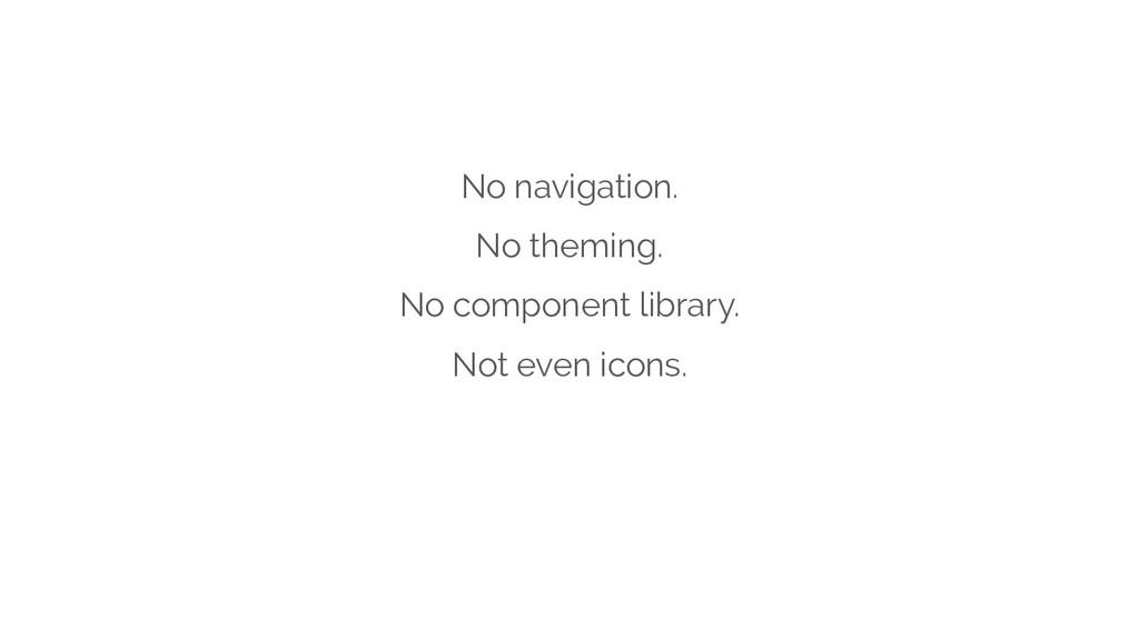 No navigation. No theming. No component library...