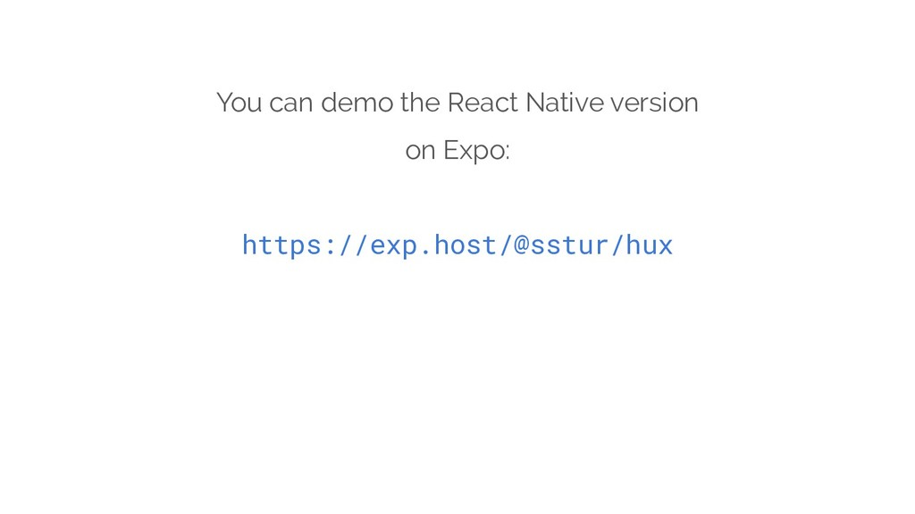You can demo the React Native version on Expo: ...
