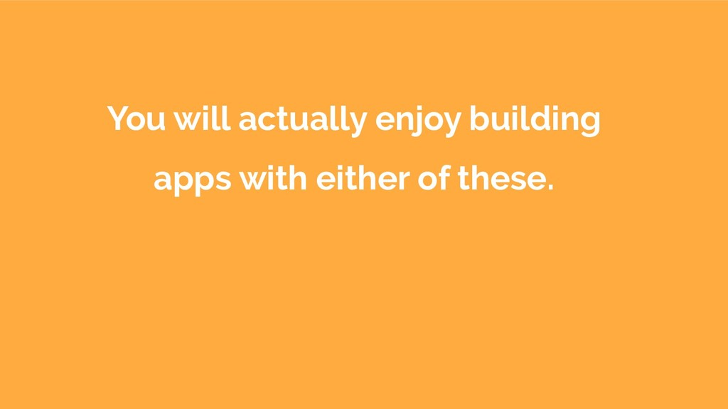 You will actually enjoy building apps with eith...
