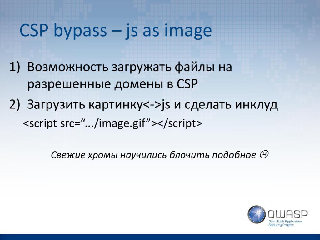CSP bypass – js as image 1) Возможность загружа...