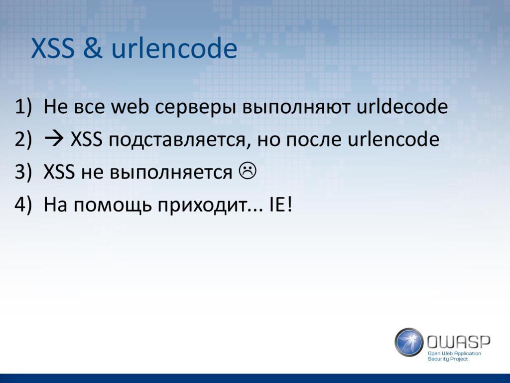 XSS & urlencode 1) Не все web серверы выполняют...