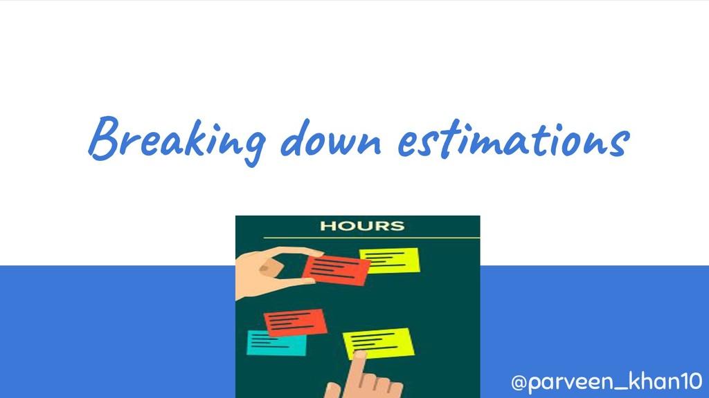 Breaking down estimations @parveen_khan10