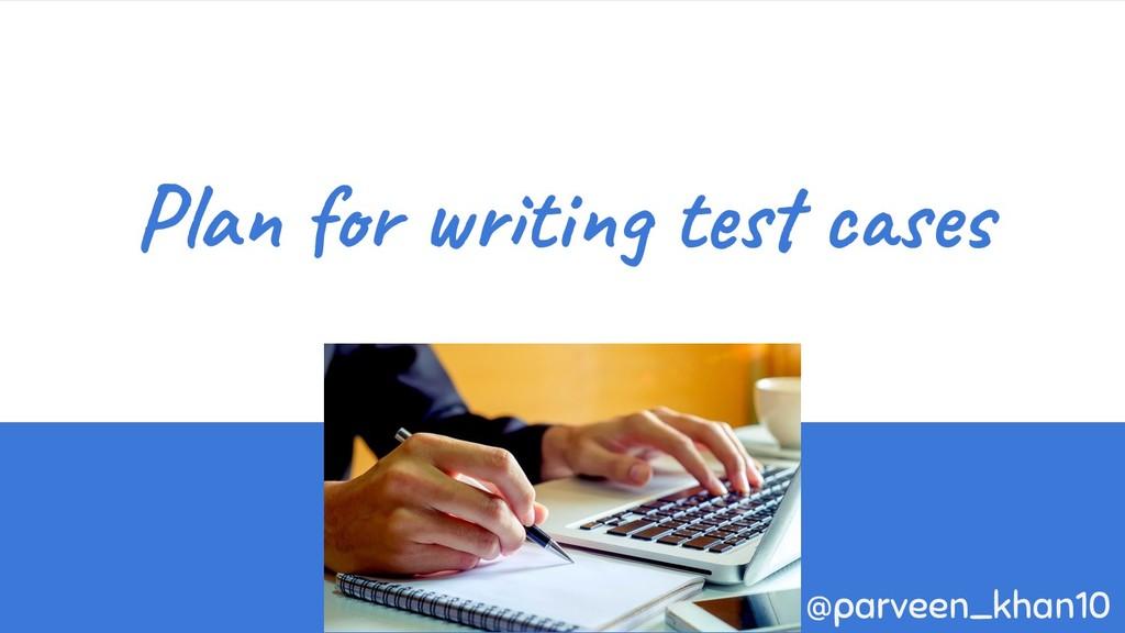 Plan for writing test cases @parveen_khan10