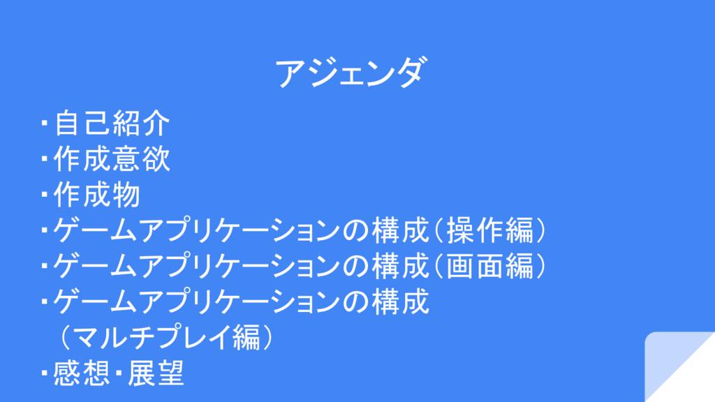アジェンダ ・自己紹介 ・作成意欲 ・作成物 ・ゲームアプリケーションの構成(操作編) ・ゲー...