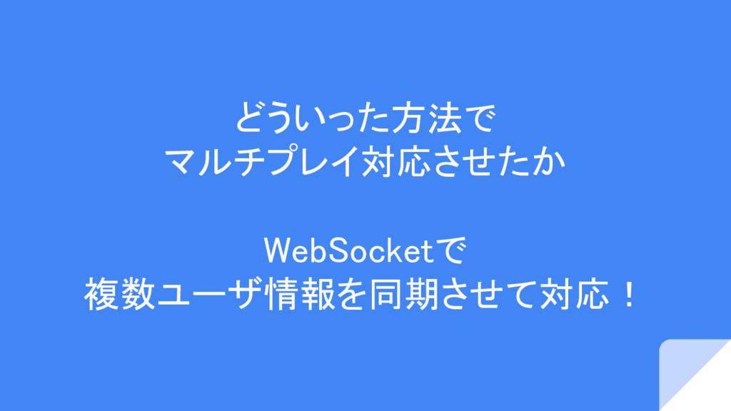 どういった方法で マルチプレイ対応させたか WebSocketで 複数ユーザ情報を同期させて対...