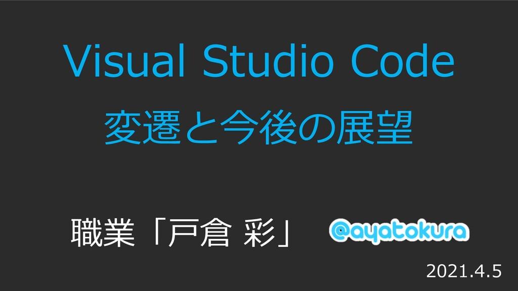 Visual Studio Code 変遷と今後の展望 職業「⼾倉 彩」 2021.4.5