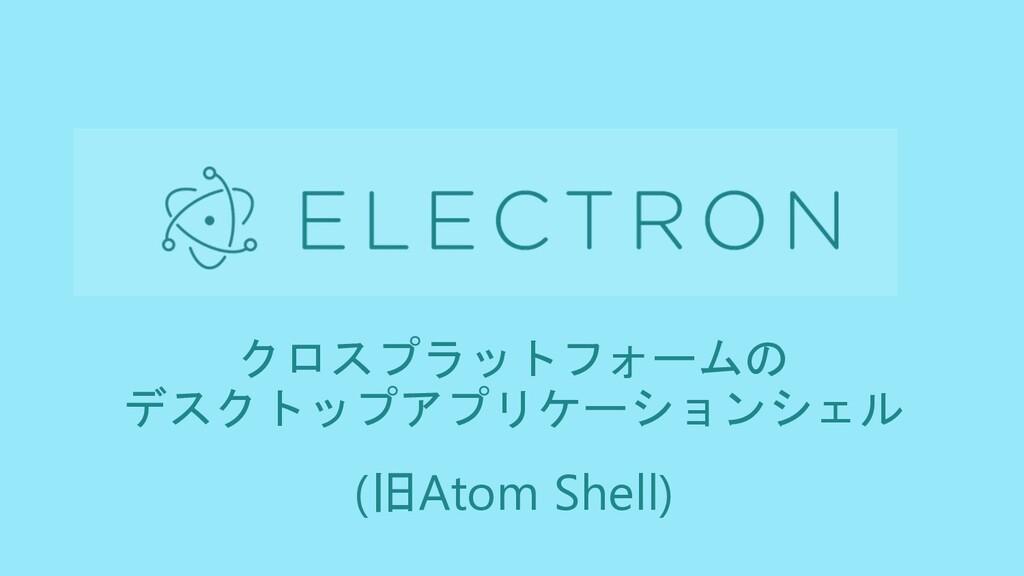クロスプラットフォームの デスクトップアプリケーションシェル (旧Atom Shell)