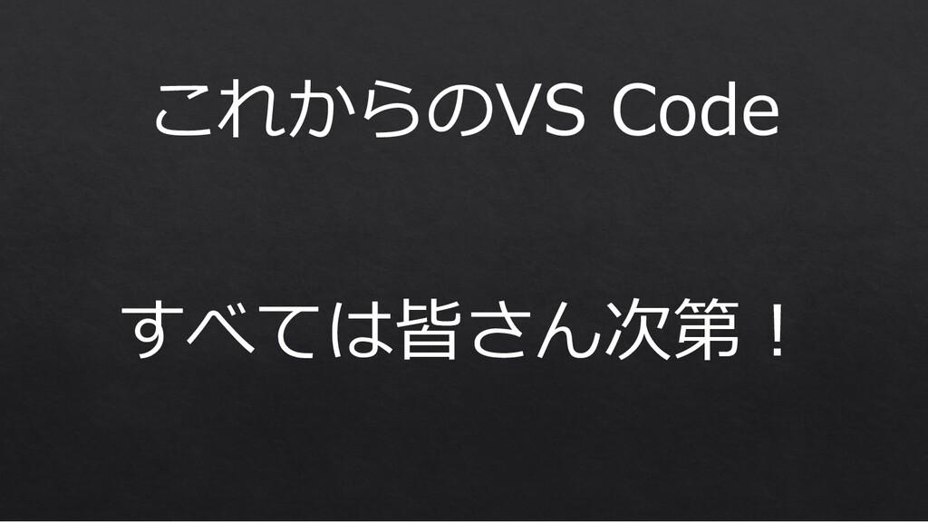 これからのVS Code すべては皆さん次第︕