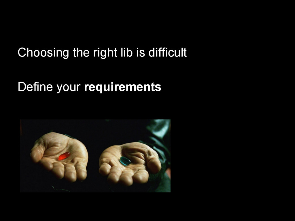 Choosing the right lib is difficult Define your...