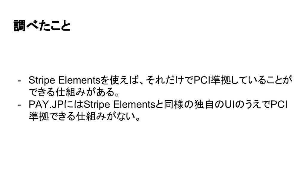 - Stripe Elementsを使えば、それだけでPCI準拠していることが できる仕組みが...