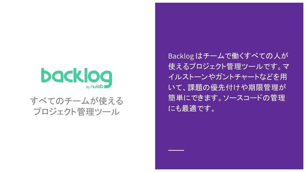 すべてのチームが使える プロジェクト管理ツール Backlog はチームで働くすべての人が 使...