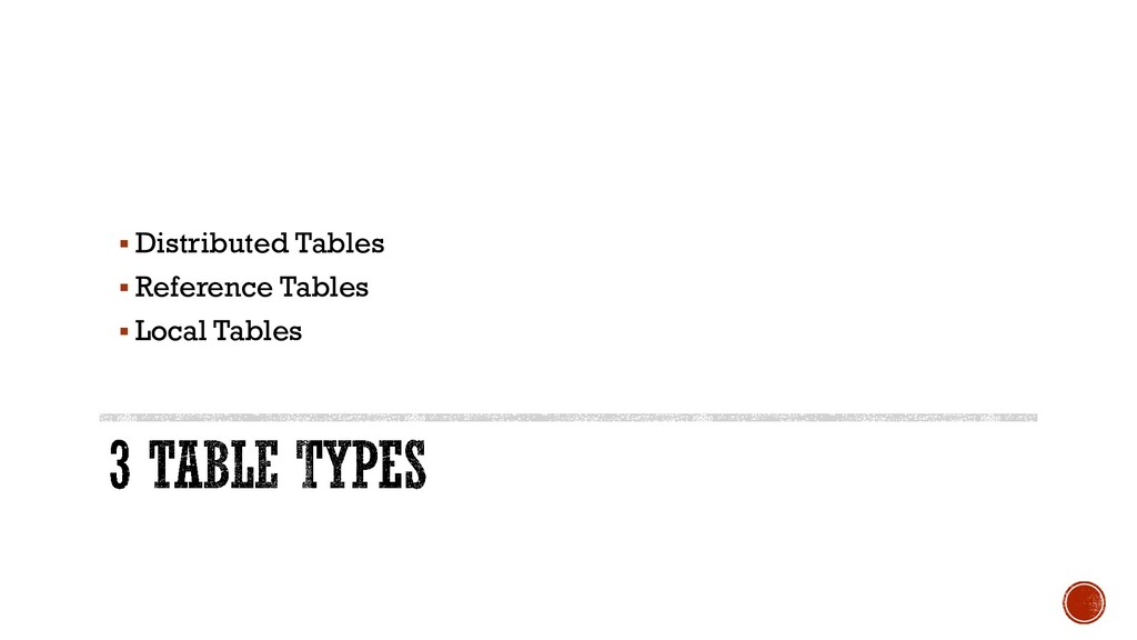 ▪ Distributed Tables ▪ Reference Tables ▪ Local...