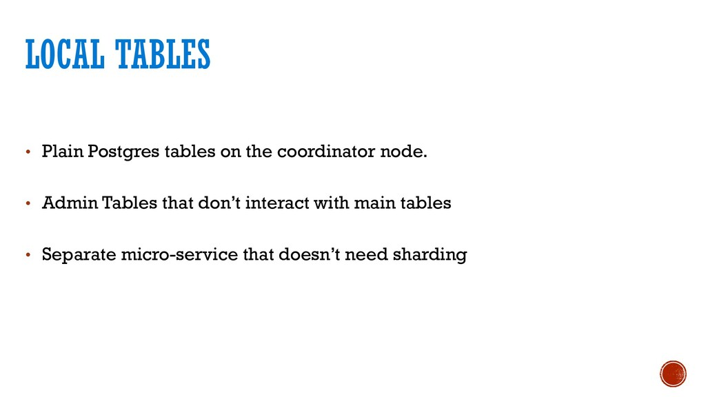• Plain Postgres tables on the coordinator node...