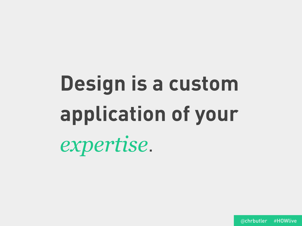 Design is a custom application of your expertis...