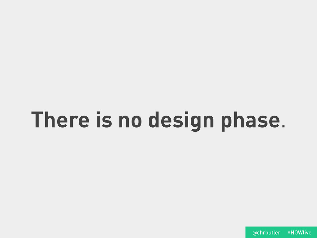 There is no design phase. #HOWlive @chrbutler