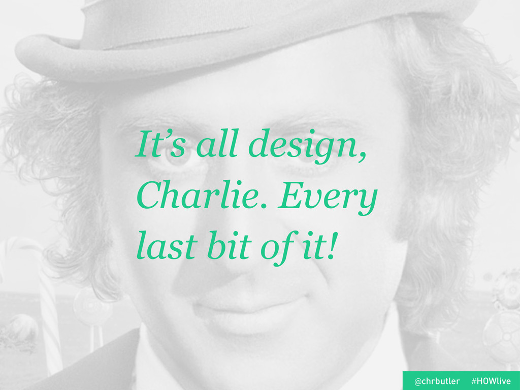 It's all design, Charlie. Every last bit of it!...