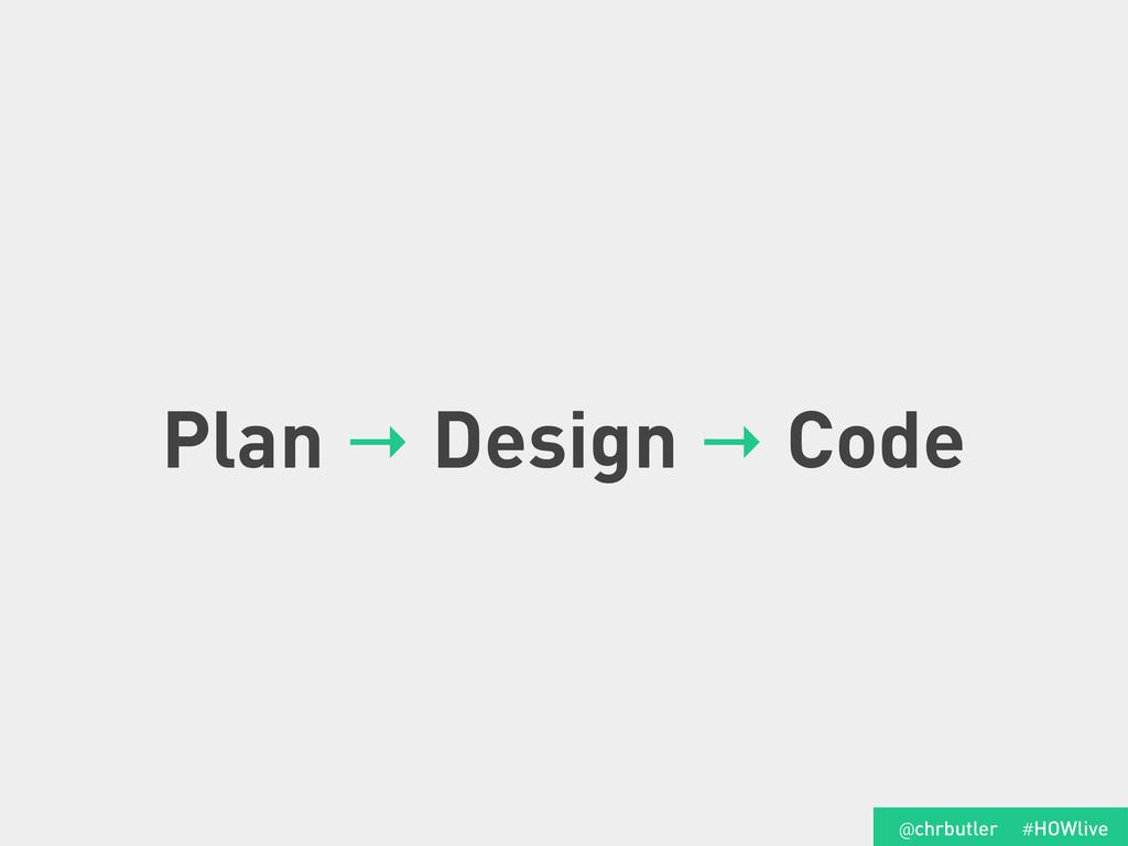 Plan → Design → Code #HOWlive @chrbutler