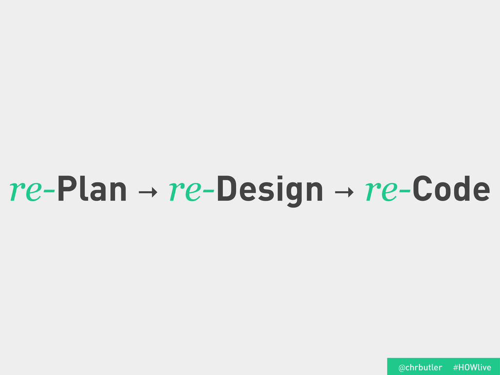 re-Plan → re-Design → re-Code #HOWlive @chrbutl...