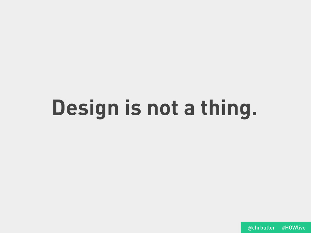 Design is not a thing. #HOWlive @chrbutler