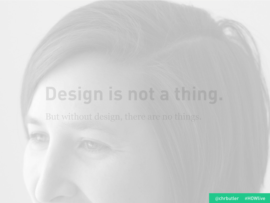 Design is not a thing. But without design, ther...