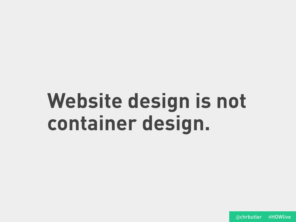 Website design is not container design. #HOWliv...