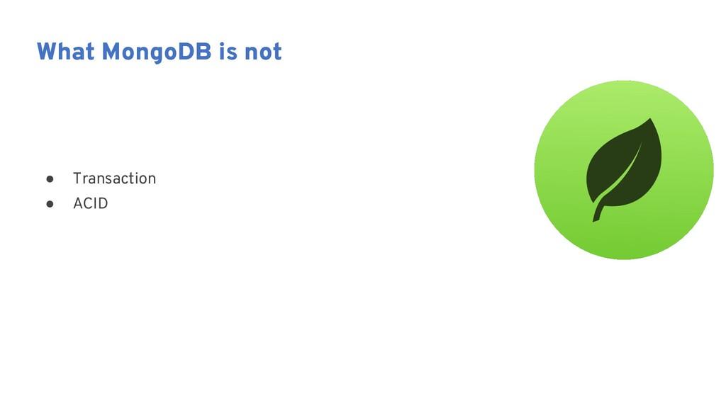 ● Transaction ● ACID What MongoDB is not