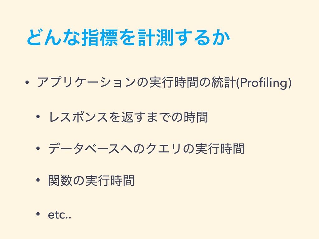 ͲΜͳࢦඪΛܭଌ͢Δ͔ • ΞϓϦέʔγϣϯͷ࣮ߦؒͷ౷ܭ(Profiling) • Ϩεϙϯ...