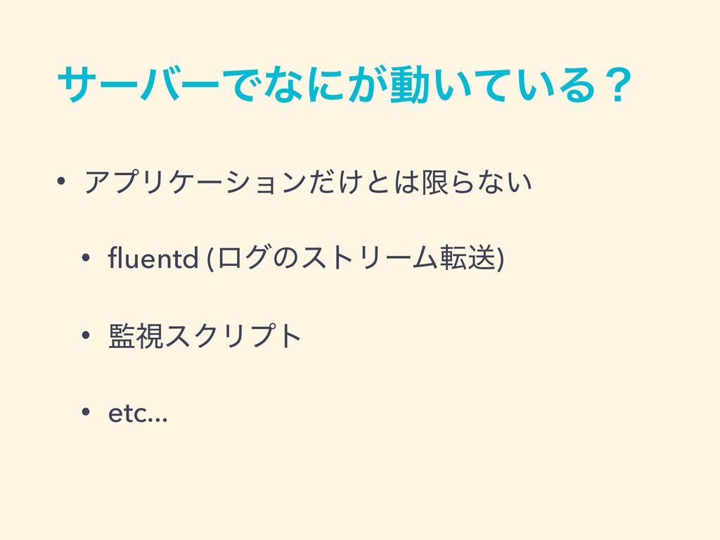 αʔόʔͰͳʹ͕ಈ͍͍ͯΔʁ • ΞϓϦέʔγϣϯ͚ͩͱݶΒͳ͍ • fluentd (ϩάͷ...