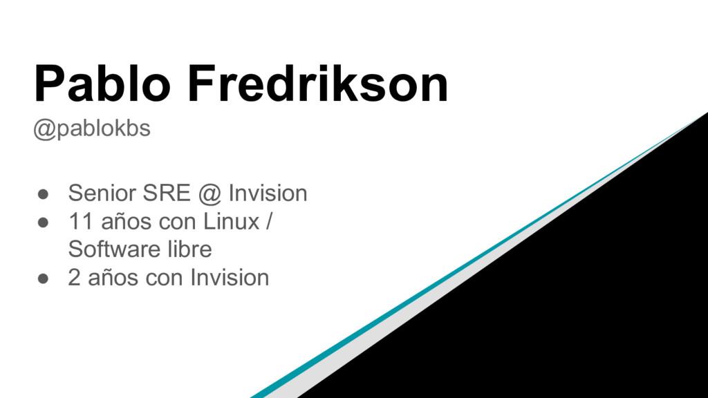 Pablo Fredrikson @pablokbs ● Senior SRE @ Invis...
