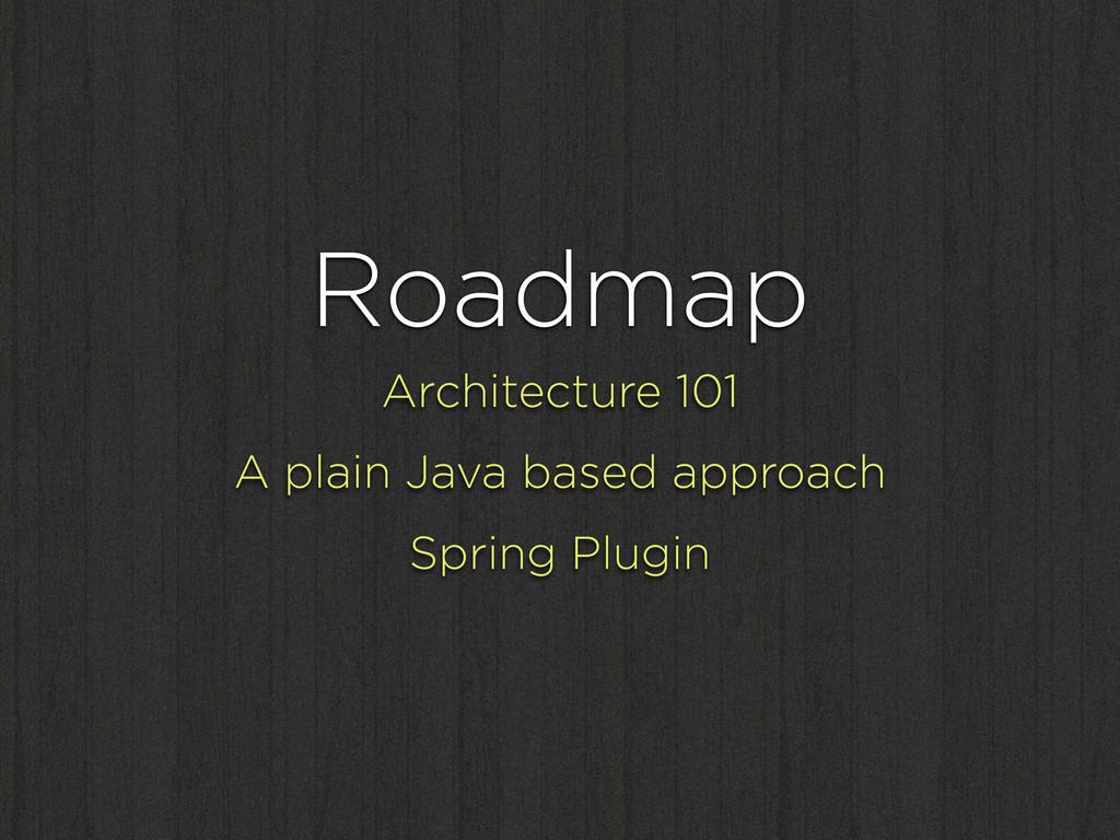 Roadmap Architecture 101 A plain Java based app...
