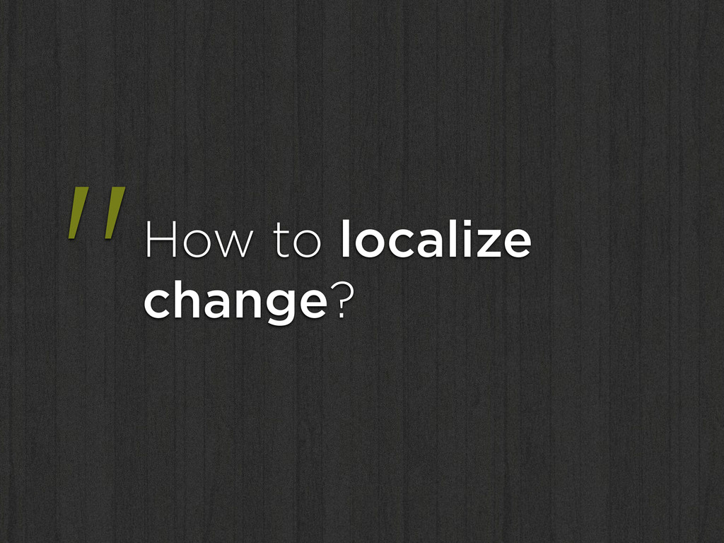 """""""How to localize change?"""
