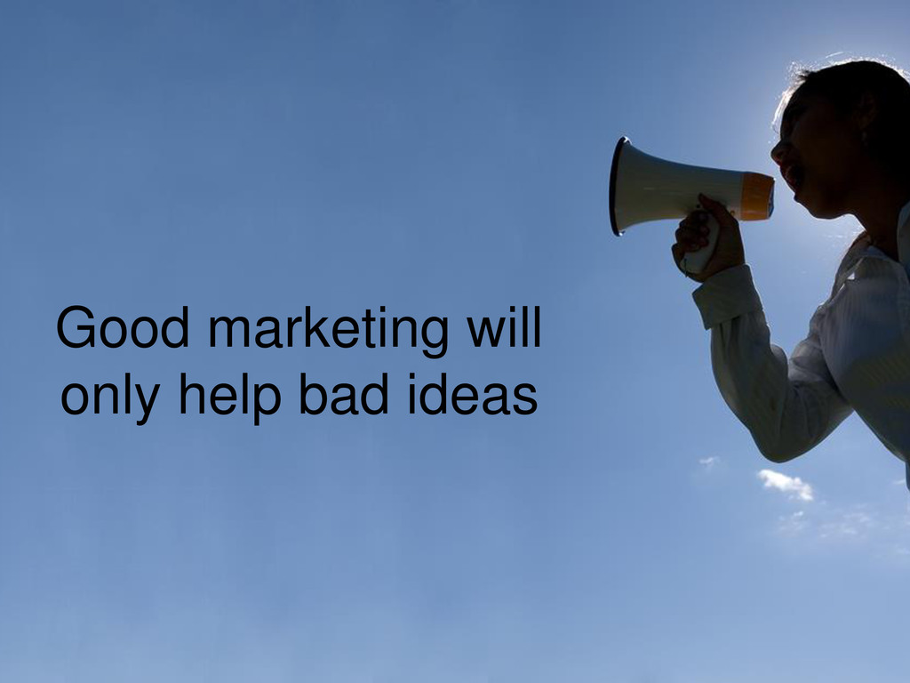 Good marketing will only help bad ideas