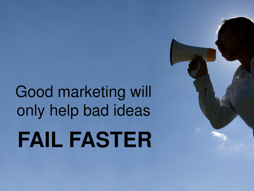 Good marketing will only help bad ideas FAIL FA...