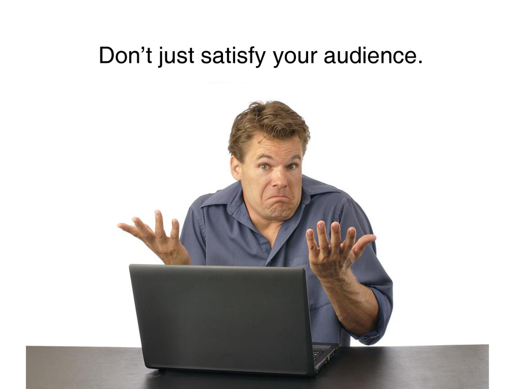 Don't just satisfy your audience.