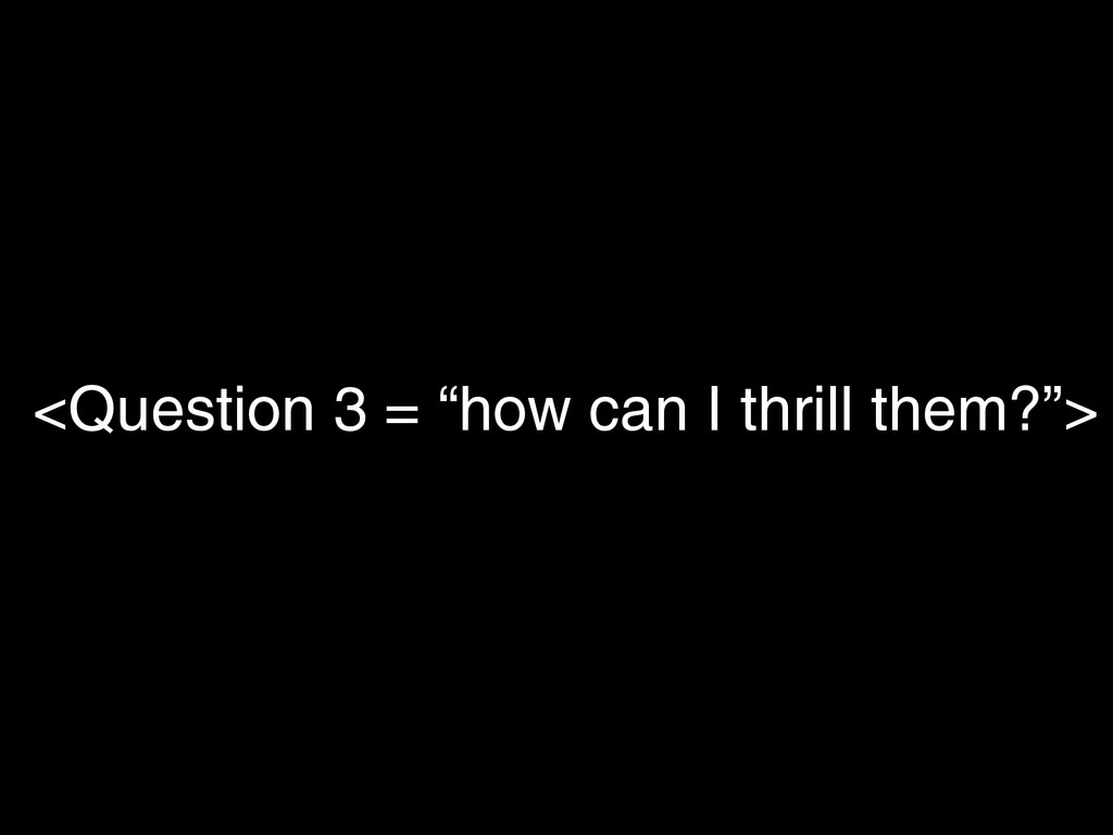 "<Question 3 = ""how can I thrill them?"">"