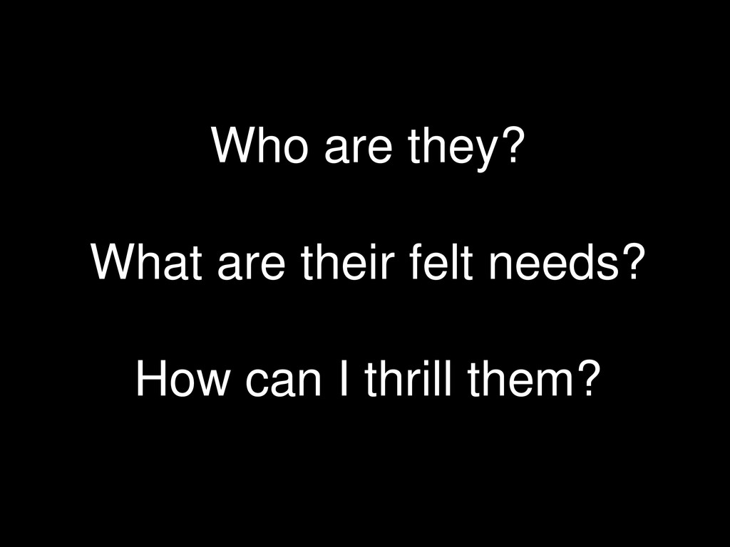 Who are they? What are their felt needs? How ca...