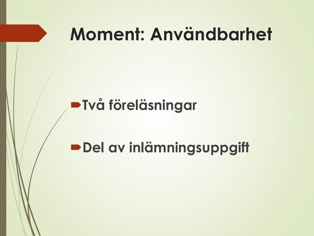 Moment: Användbarhet Två föreläsningar Del av...