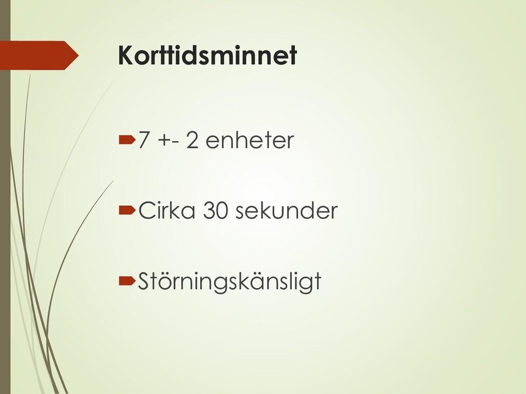 Korttidsminnet 7 +- 2 enheter Cirka 30 sekund...