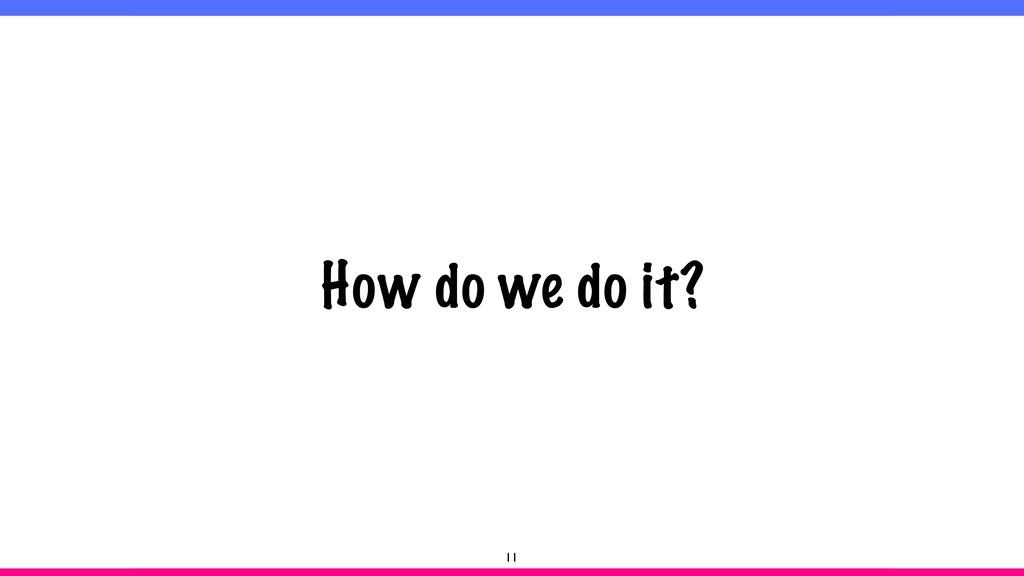How do we do it? 11