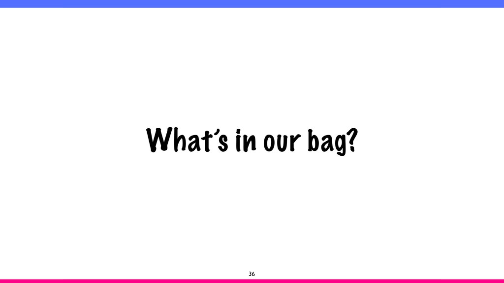 What's in our bag? 36